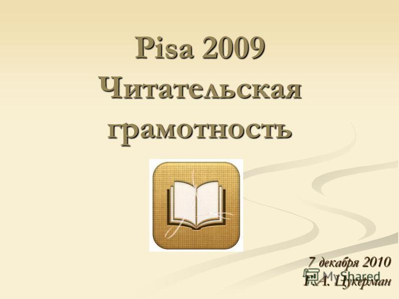 Pisa 2009 Читательская грамотность 7 декабря 2010 Г.А. Цукерман