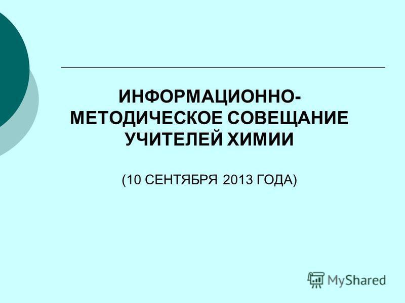 ИНФОРМАЦИОННО- МЕТОДИЧЕСКОЕ СОВЕЩАНИЕ УЧИТЕЛЕЙ ХИМИИ (10 СЕНТЯБРЯ 2013 ГОДА)