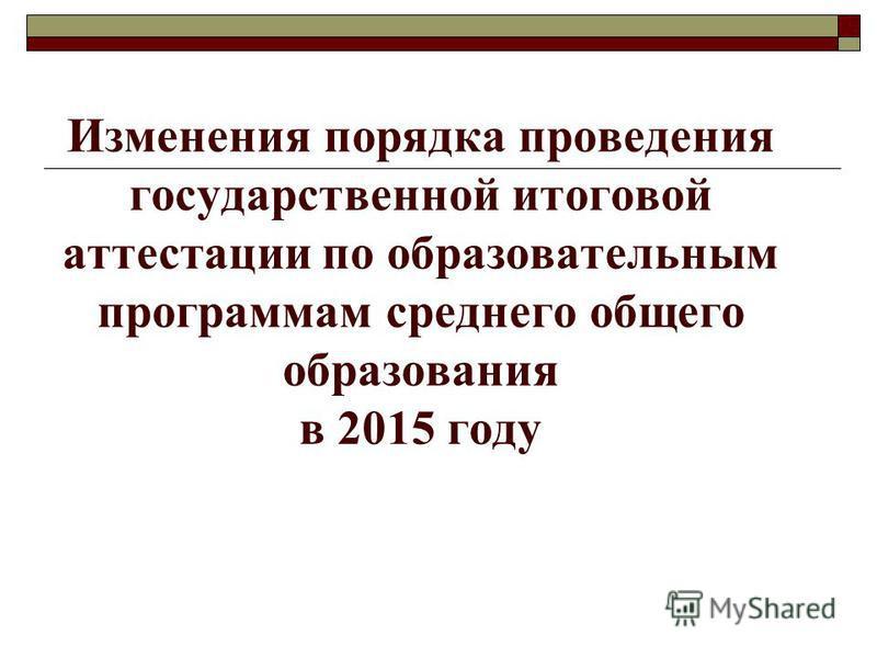 Изменения порядка проведения государственной итоговой аттестации по образовательным программам среднего общего образования в 2015 году