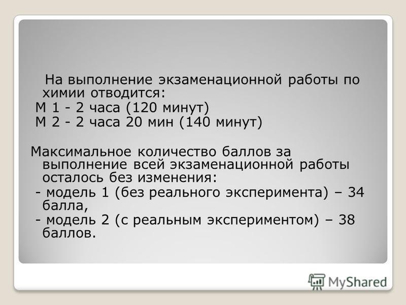 На выполнение экзаменационной работы по химии отводится: М 1 - 2 часа (120 минут) М 2 - 2 часа 20 мин (140 минут) Максимальное количество баллов за выполнение всей экзаменационной работы осталось без изменения: - модель 1 (без реального эксперимента)