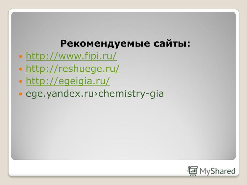 Рекомендуемые сайты: http://www.fipi.ru/ http://reshuege.ru/ http://egeigia.ru/ ege.yandex.ruchemistry-gia