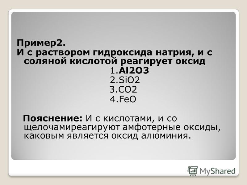 Пример 2. И с раствором гидроксида натрия, и с соляной кислотой реагирует оксид 1.Al2O3 2.SiO2 3.CO2 4. FeO Пояснение: И с кислотами, и со щелочами реагируют амфотерные оксиды, каковым является оксид алюминия.