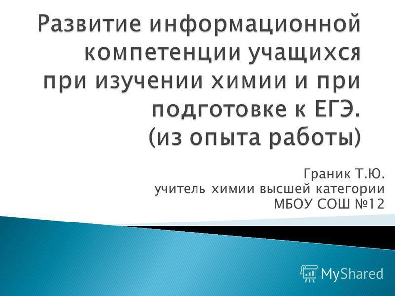 Граник Т.Ю. учитель химии высшей категории МБОУ СОШ 12