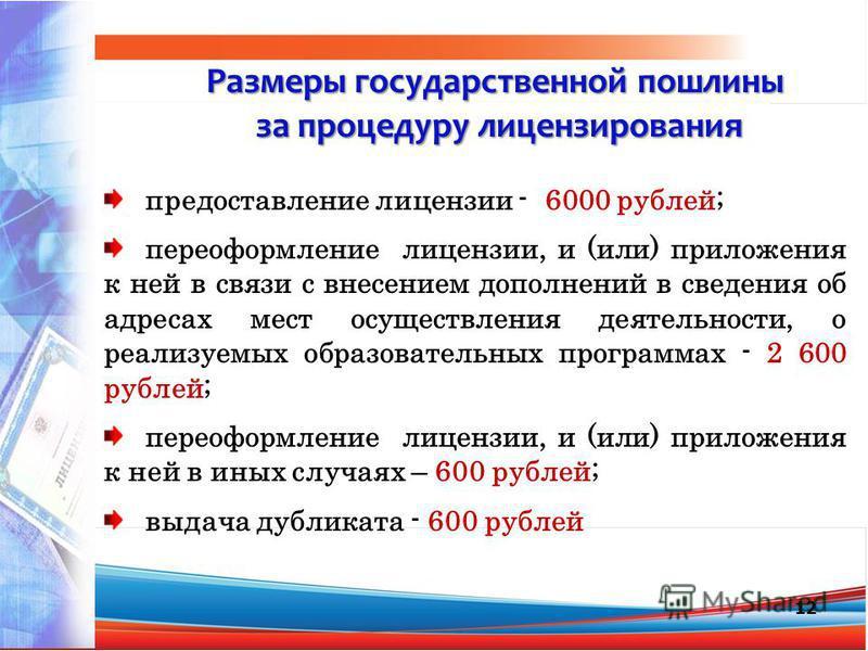12 Размеры государственной пошлины за процедуру лицензирования за процедуру лицензирования предоставление лицензии - 6000 рублей; переоформление лицензии, и (или) приложения к ней в связи с внесением дополнений в сведения об адресах мест осуществлени