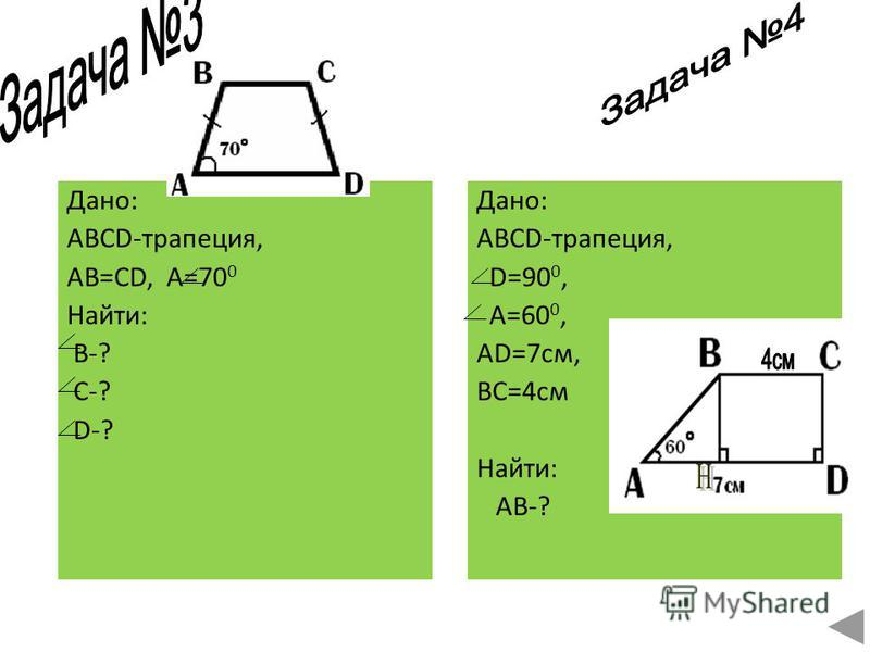 Дано: ABCD-трапеция, AB=CD, A=70 0 Найти: B-? C-? D-? Дано: ABCD-трапеция, D=90 0, А=60 0, AD=7 см, BC=4 см Найти: AB-?