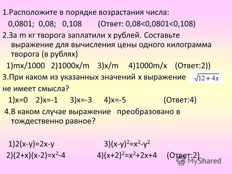 1. Расположите в порядке возрастания числа: 0,0801; 0,08; 0,108 (Ответ: 0,08<0,0801<0,108) 2. За m кг творога заплатили х рублей. Составьте выражение для вычисления цены одного килограмма творога (в рублях) 1)ms/1000 2)1000 х/m 3)х/m 4)1000m/х (Ответ