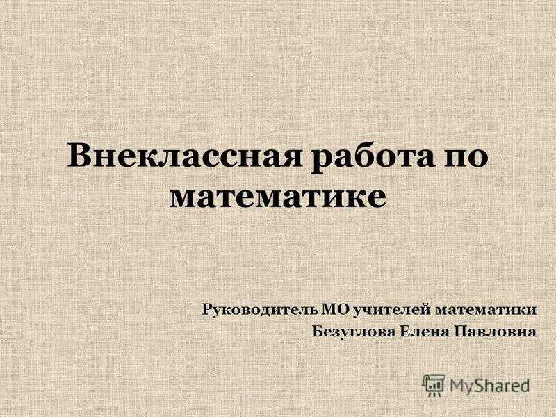 Внеклассная работа по математике Руководитель МО учителей математики Безуглова Елена Павловна