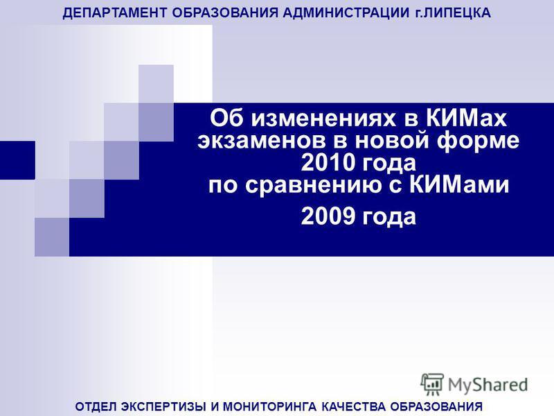 ДЕПАРТАМЕНТ ОБРАЗОВАНИЯ АДМИНИСТРАЦИИ г.ЛИПЕЦКА ОТДЕЛ ЭКСПЕРТИЗЫ И МОНИТОРИНГА КАЧЕСТВА ОБРАЗОВАНИЯ Об изменениях в КИМах экзаменов в новой форме 2010 года по сравнению с КИМами 2009 года