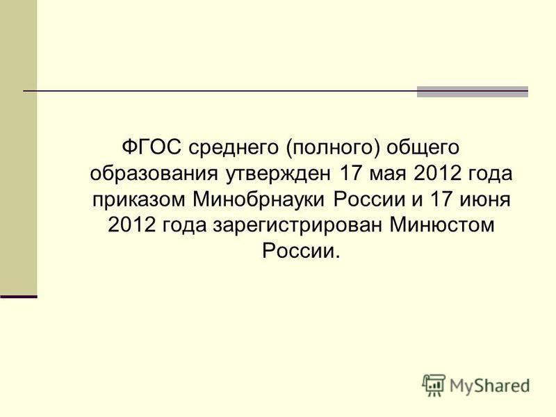 ФГОС среднего (полного) общего образования утвержден 17 мая 2012 года приказом Минобрнауки России и 17 июня 2012 года зарегистрирован Минюстом России.