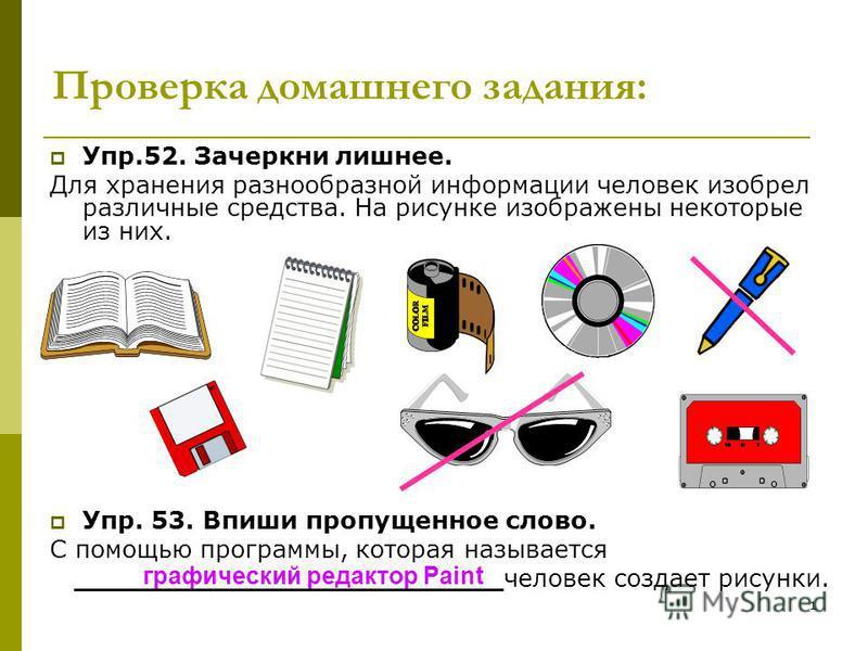 1 Проверка домашнего задания: Упр.52. Зачеркни лишнее. Для хранения разнообразной информации человек изобрел различные средства. На рисунке изображены некоторые из них. Упр. 53. Впиши пропущенное слово. С помощью программы, которая называется _______