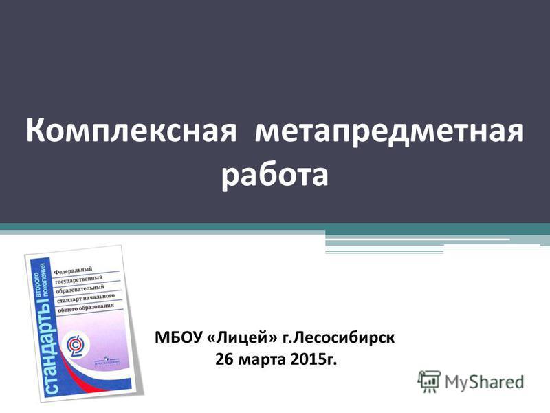 Комплексная метапредметная работа МБОУ «Лицей» г.Лесосибирск 26 марта 2015 г.