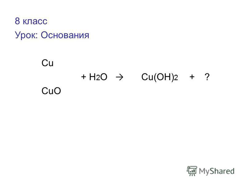 8 класс Урок: Основания Cu + H 2 O Cu(OH) 2 +? CuO