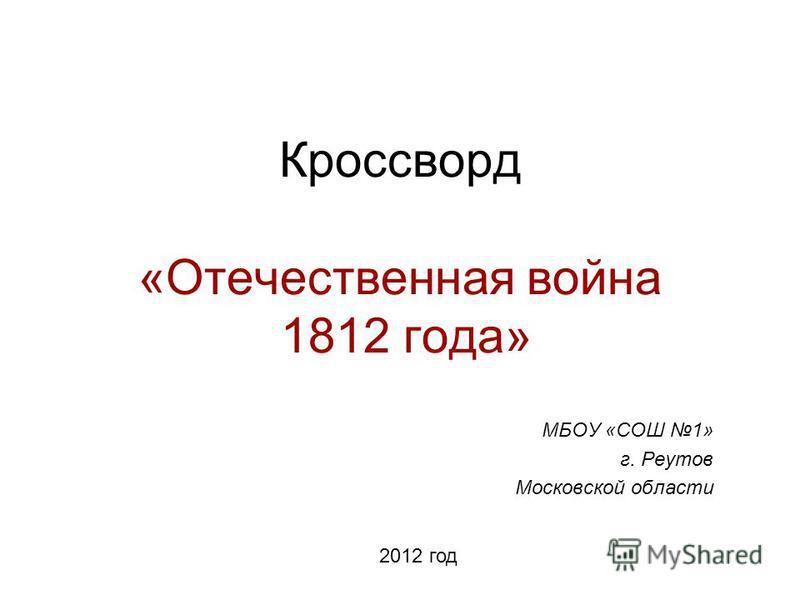 Кроссворд «Отечественная война 1812 года» МБОУ «СОШ 1» г. Реутов Московской области 2012 год