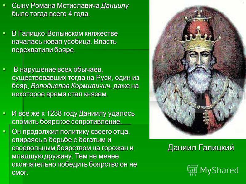 Сыну Романа Мстиславича Даниилу было тогда всего 4 года. Сыну Романа Мстиславича Даниилу было тогда всего 4 года. В Галицко-Волынском княжестве началась новая усобица. Власть перехватили бояре. В Галицко-Волынском княжестве началась новая усобица. Вл