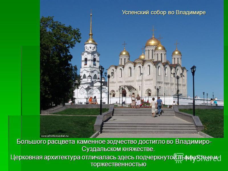 Большого расцвета каменное зодчество достигло во Владимиро- Суздальском княжестве. Церковная архитектура отличалась здесь подчеркнутой пышностью и торжественностью Успенский собор во Владимире