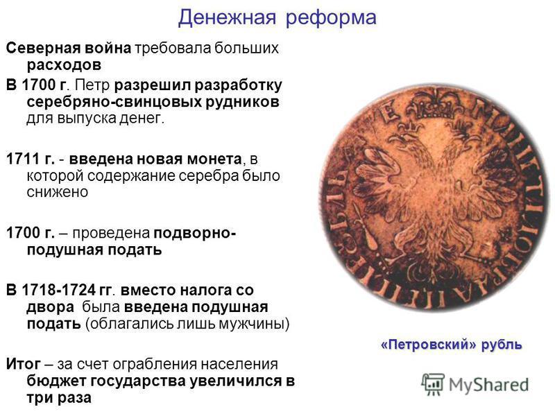 Денежная реформа Северная война требовала больших расходов В 1700 г. Петр разрешил разработку серебряно-свинцовых рудников для выпуска денег. 1711 г. - введена новая монета, в которой содержание серебра было снижено 1700 г. – проведена подворной- под