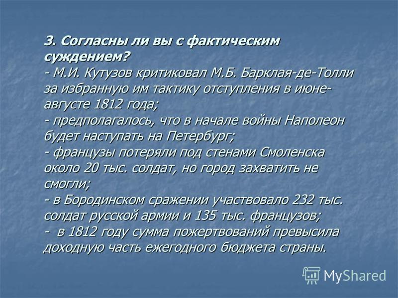 3. Согласны ли вы с фактическим суждением? - М.И. Кутузов критиковал М.Б. Барклая-де-Толли за избранную им тактику отступления в июне- августе 1812 года; - предполагалось, что в начале войны Наполеон будет наступать на Петербург; - французы потеряли