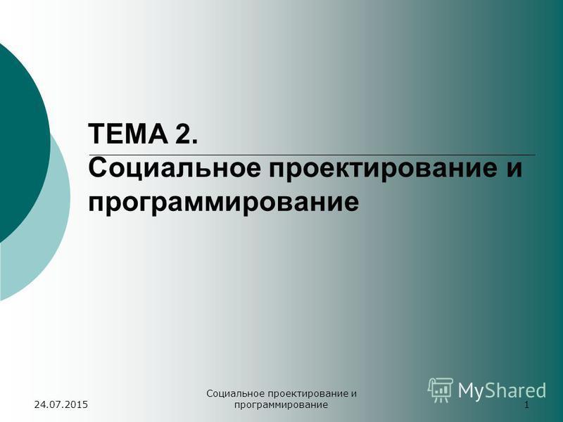 24.07.2015 Социальное проектирование и программирование 1 ТЕМА 2. Социальное проектирование и программирование