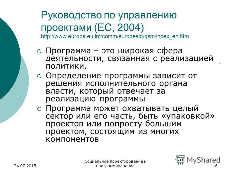 24.07.2015 Социальное проектирование и программирование 16 Руководство по управлению проектами (ЕС, 2004) http://www.europa.eu.int/comm/europeaid/qsm/index_en.htm http://www.europa.eu.int/comm/europeaid/qsm/index_en.htm Программа – это широкая сфера