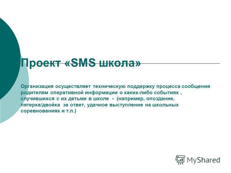 Проект «SMS школа» Организация осуществляет техническую поддержку процесса сообщения родителям оперативной информации о каких-либо событиях, случившихся с их детьми в школе - (например, опоздание, пятерка/двойка за ответ, удачное выступление на школь
