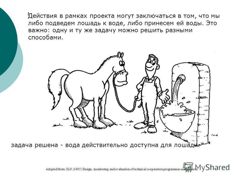 Adopted from: ILO (1995) Design, monitoring and evaluation of technical cooperation programmes and projects Действия в рамках проекта могут заключаться в том, что мы либо подведем лошадь к воде, либо принесем ей воды. Это важно: одну и ту же задачу м