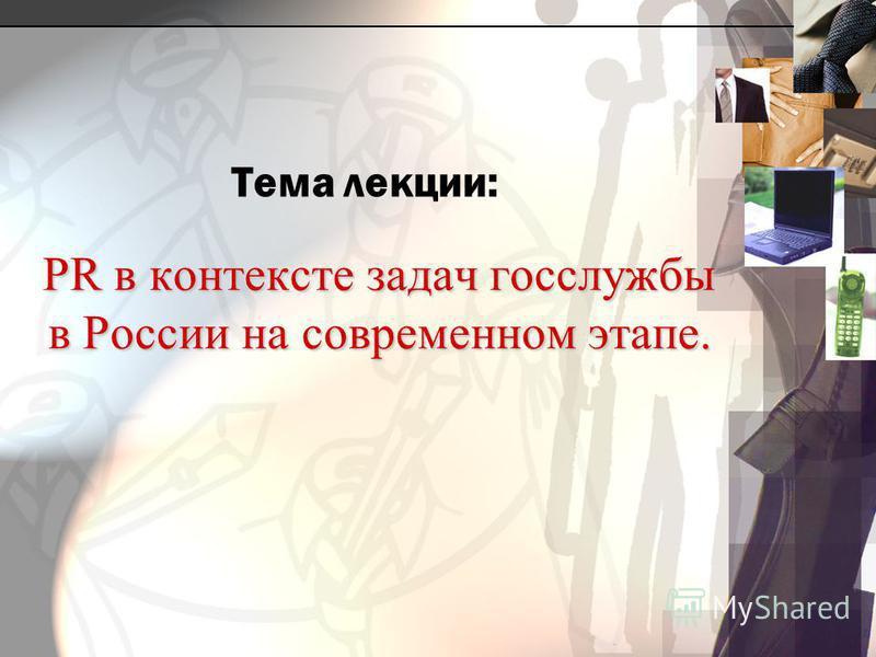 PR в контексте задач госслужбы в России на современном этапе. Тема лекции: