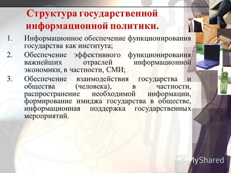 10 Структура государственной информационной политики. 1. Информационное обеспечение функционирования государства как института; 2. Обеспечение эффективного функционирования важнейших отраслей информационной экономики, в частности, СМИ; 3. Обеспечение