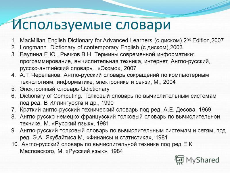 Используемые словари 1. MacMillan English Dictionary for Advanced Learners (с диском).2 nd Edition,2007 2.Longmann. Dictionary of contemporary English (с диском),2003 3. Ваулина Е.Ю., Рычков В.Н. Термины современной информатики: программирование, выч
