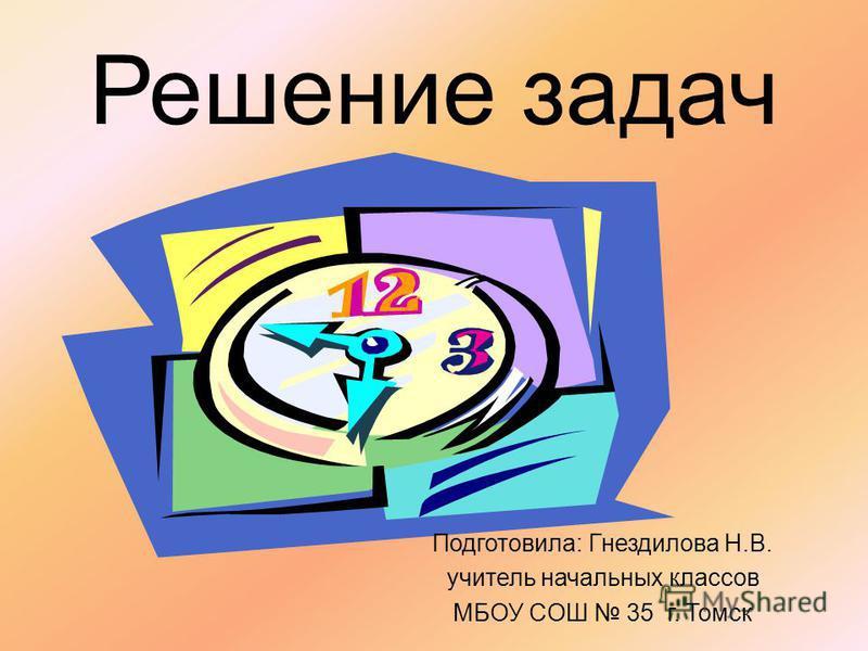 Решение задач Подготовила: Гнездилова Н.В. учитель начальных классов МБОУ COШ 35 г. Томск