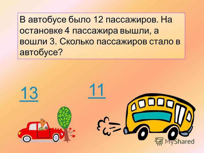 В автобусе было 12 пассажиров. На остановке 4 пассажира вышли, а вошли 3. Cколько пассажиров стало в автобусе? 13 11