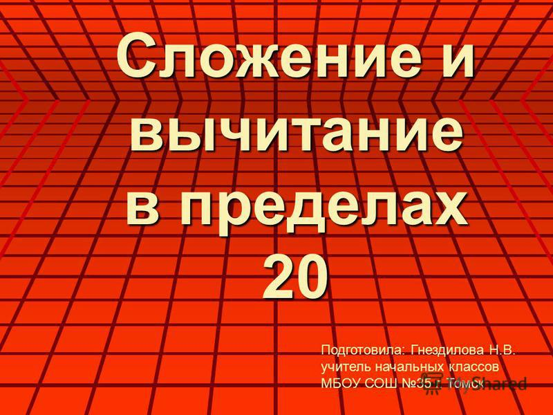 Сложение и вычитание в пределах 20 Подготовила: Гнездилова Н.В. учитель начальных классов МБОУ СОШ 35 г. Томск
