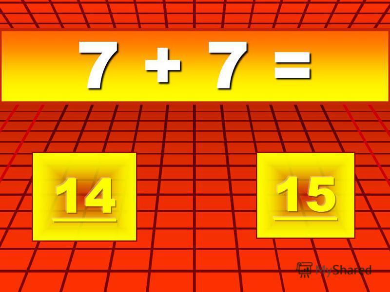 7 + 7 =