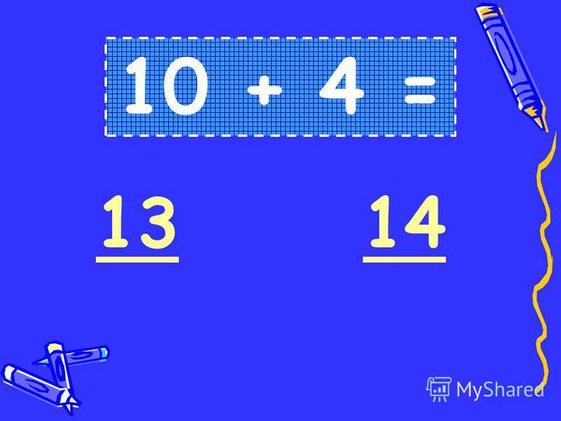10 + 4 = 1314