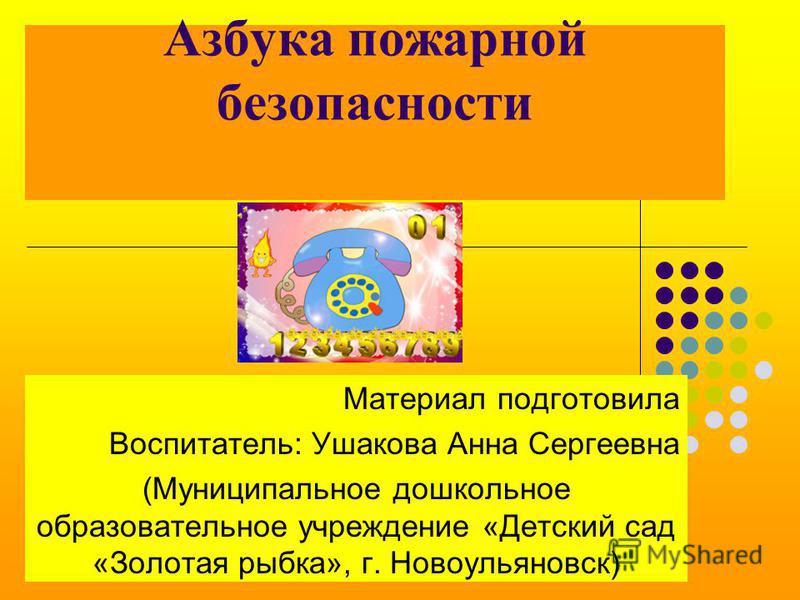 Азбука пожарной безопасности Материал подготовила Воспитатель: Ушакова Анна Сергеевна (Муниципальное дошкольное образовательное учреждение «Детский сад «Золотая рыбка», г. Новоульяновск)