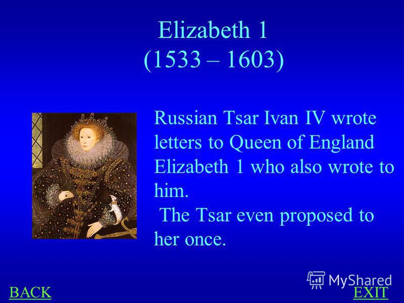 HISTORY 400 Russian Tsar Ivan IV (Ivan the Terrible) wrote 11 letters to England. Who were the letters addressed to?