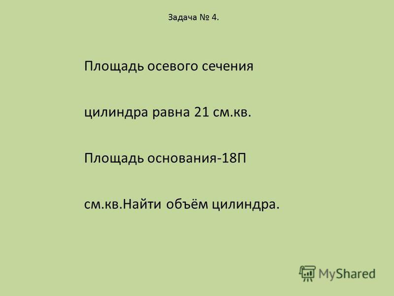 Задача 4. Площадь осевого сечения силиндра равна 21 см.кв. Площадь основания-18П см.кв.Найти объём силиндра.