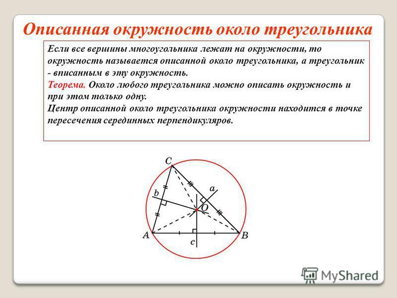 Описанная окружность около треугольника Если все вершины многоугольника лежат на окружности, то окружность называется описанной около треугольника, а треугольник - вписанным в эту окружность. Теорема. Около любого треугольника можно описать окружност