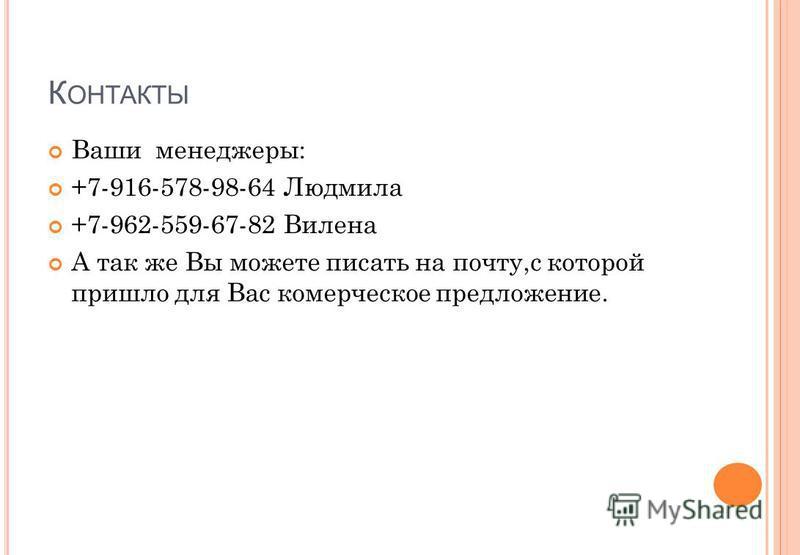 К ОНТАКТЫ Ваши менеджеры: +7-916-578-98-64 Людмила +7-962-559-67-82 Вилена А так же Вы можете писать на почту,с которой пришло для Вас коммерческое предложение.