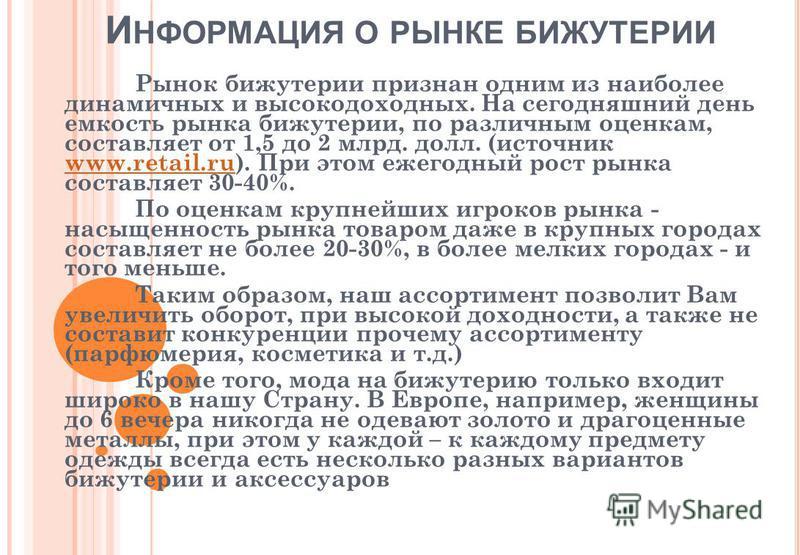 И НФОРМАЦИЯ О РЫНКЕ БИЖУТЕРИИ Рынок бижутерии признан одним из наиболее динамичных и высокодоходных. На сегодняшний день емкость рынка бижутерии, по различным оценкам, составляет от 1,5 до 2 млрд. долл. (источник www.retail.ru). При этом ежегодный ро