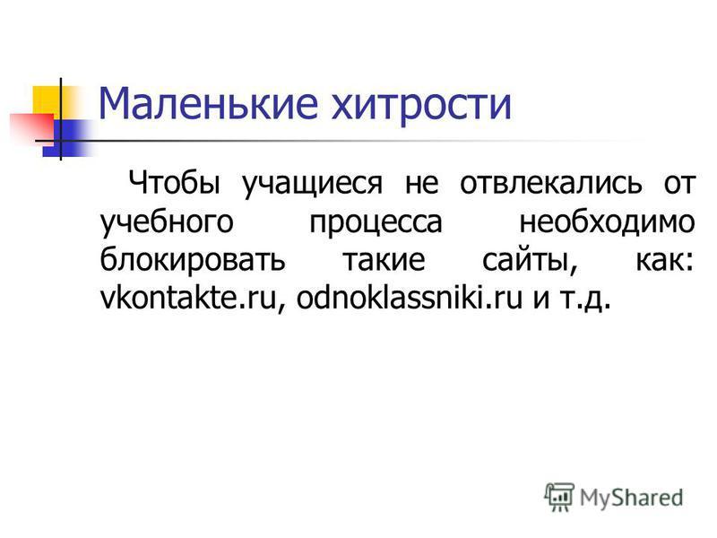 Маленькие хитрости Чтобы учащиеся не отвлекались от учебного процесса необходимо блокировать такие сайты, как: vkontakte.ru, odnoklassniki.ru и т.д.