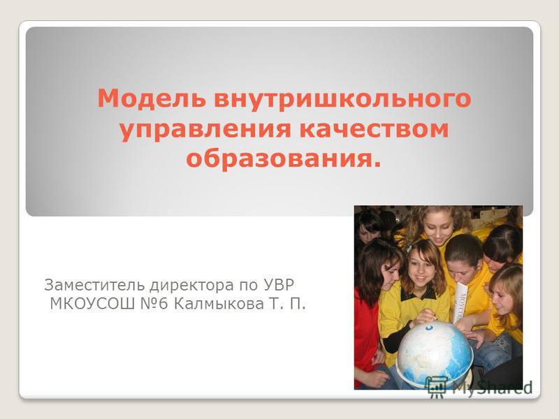 Модель внутришкольного управления качеством образования. Заместитель директора по УВР МКОУСОШ 6 Калмыкова Т. П.
