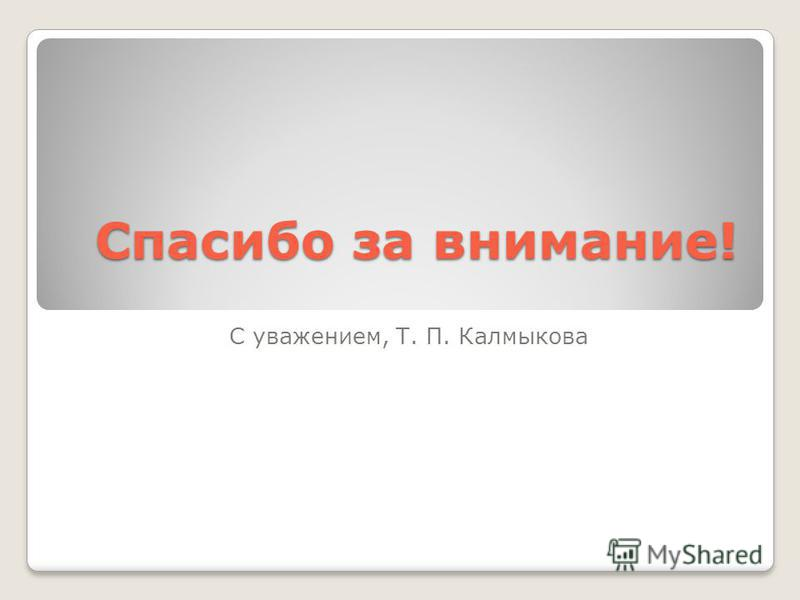 Спасибо за внимание! С уважением, Т. П. Калмыкова