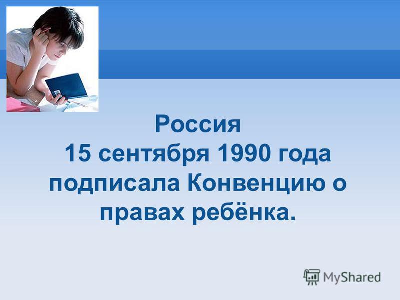 Россия 15 сентября 1990 года подписала Конвенцию о правах ребёнка.