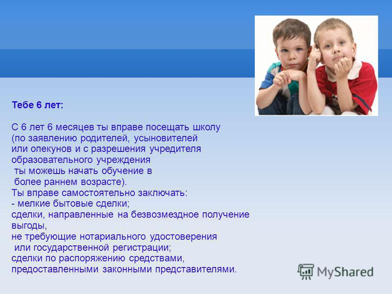 Тебе 6 лет: С 6 лет 6 месяцев ты вправе посещать школу (по заявлению родителей, усыновителей или опекунов и с разрешения учредителя образовательного учреждения ты можешь начать обучение в более раннем возрасте). Ты вправе самостоятельно заключать: -