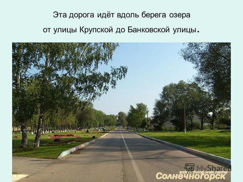 Эта дорога идёт вдоль берега озера от улицы Крупской до Банковской улицы.