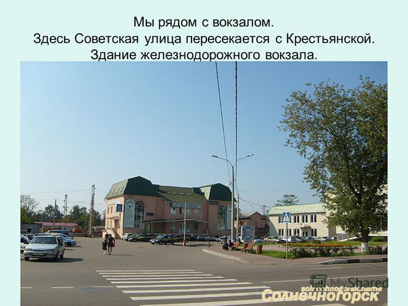 Мы рядом с вокзалом. Здесь Советская улица пересекается с Крестьянской. Здание железнодорожного вокзала.