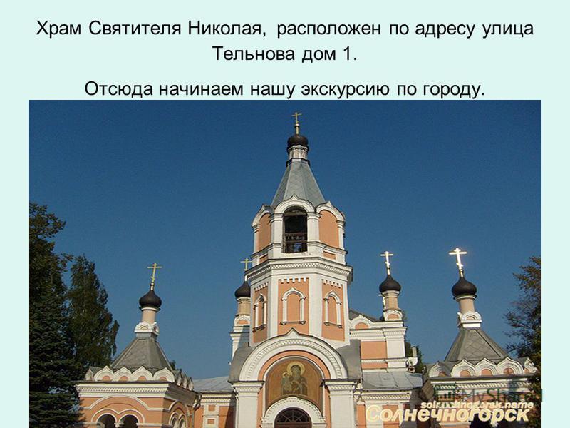 Храм Святителя Николая, расположен по адресу улица Тельнова дом 1. Отсюда начинаем нашу экскурсию по городу.