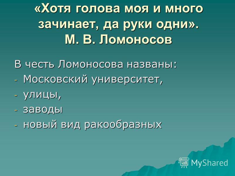 «Хотя голова моя и много зачинает, да руки одни». М. В. Ломоносов В честь Ломоносова названы: - Московский университет, - улицы, - заводы - новый вид ракообразных