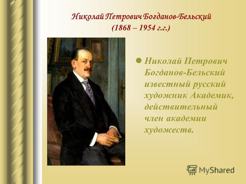 Николай Петрович Богданов-Бельский (1868 – 1954 г.г.) Николай Петрович Богданов-Бельский известный русский художник Академик, действительный член академии художеств.