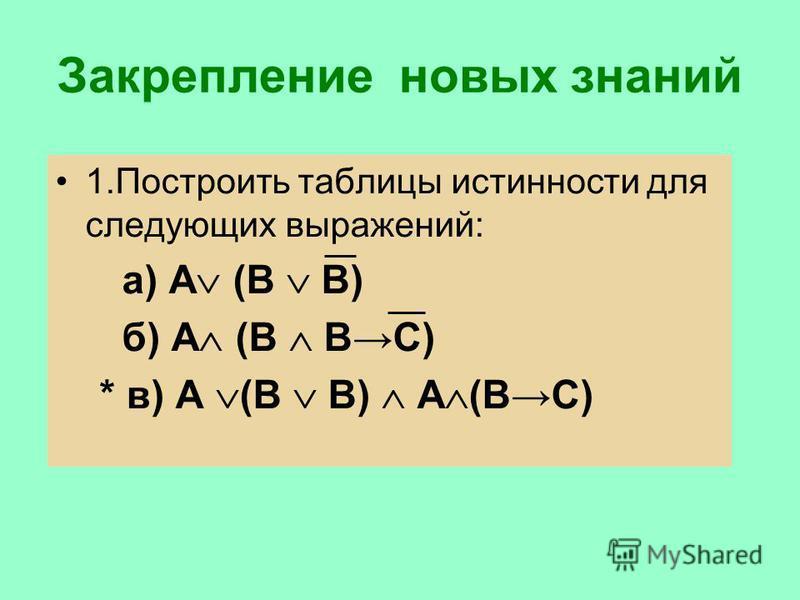 Закрепление новых знаний 1. Построить таблицы истинности для следующих выражений: а) А (В В) б) А (В ВС) * в) А (В В) А (ВС)